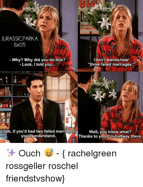 """Memes, 🤖, and Three: JURASSICPARKA  6x05  Why? Why did you do this?  Look, I told you..  I don't wanna hear  """"three failed marriages.  3  Look, if you'd had two failed marriages  you'd understand.  Well, you know what?  Thanks to you, Um halfway there. ✨ Ouch 😅 - { rachelgreen rossgeller roschel friendstvshow}"""