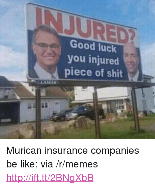 "Be Like, Memes, and Shit: JURED  Good luck  you injured  piece of shit <p>Murican insurance companies be like: via /r/memes <a href=""http://ift.tt/2BNgXbB"">http://ift.tt/2BNgXbB</a></p>"
