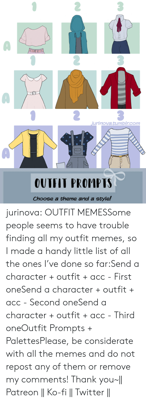 Memes, Target, and Tumblr: jurinova.tumblr.com   OUTFIT PROMPTS  Choose a theme and a style! jurinova:  OUTFIT MEMESSome people seems to have trouble finding all my outfit memes, so I made a handy little list of all the ones I've done so far:Send a character + outfit + acc - First oneSend a character + outfit + acc - Second oneSend a character + outfit + acc - Third oneOutfit Prompts + PalettesPlease, be considerate with all the memes and do not repost any of them or remove my comments! Thank you~   Patreon    Ko-fi    Twitter   