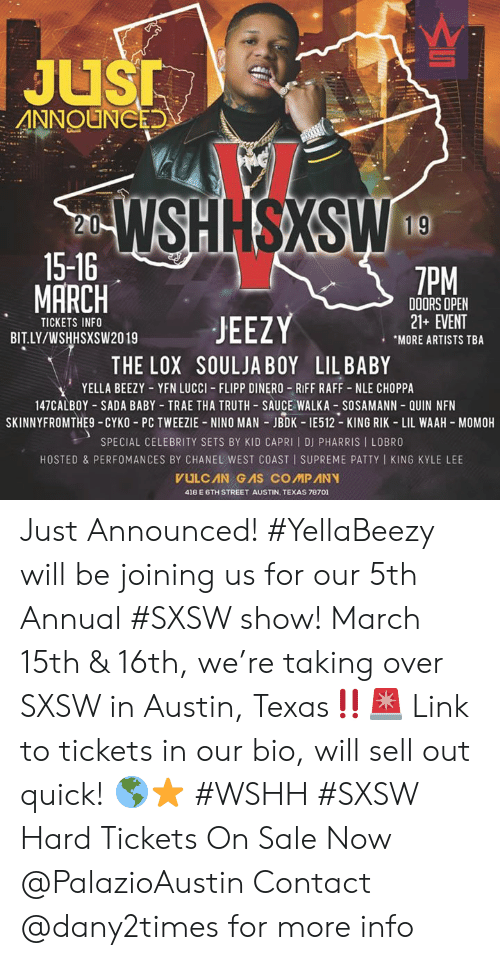 Riff Raff, Soulja Boy, and Supreme: JuSI  20%  15-16  MARCH  7PM  TICKETS INFO  BIT.LY/WSHHSXSW2019  DOORS OPEN  21+ EVENT  MORE ARTISTS TBA  THE LOX SOULJA BOY LIL BABY  YELLA BEEZY-YFN LUCCI-FLIPP DINERO-RIFF RAFF-NLE CHOPPA  147CALBOY SADA BABY TRAE THA TRUTH-SAUCE WALKA SOSAMANN QUIN NFN  SKINNYFROMTHE9 CYKO PC TWEEZIE NINO MAN JBDK IE512 KING RIK LIL WAAH MOMOH  SPECIAL CELEBRITY SETS BY KID CAPRI I DJ PHARRIS I LOBRO  HOSTED & PERFOMANCES BY CHANEL WEST COAST I SUPREME PATTY KING KYLE LEE  418 E 6TH STREET AUSTIN, TEXAS 78701 Just Announced! #YellaBeezy will be joining us for our 5th Annual #SXSW show! March 15th & 16th, we're taking over SXSW in Austin, Texas‼️🚨 Link to tickets in our bio, will sell out quick! 🌎⭐️ #WSHH #SXSW Hard Tickets On Sale Now @PalazioAustin Contact @dany2times for more info