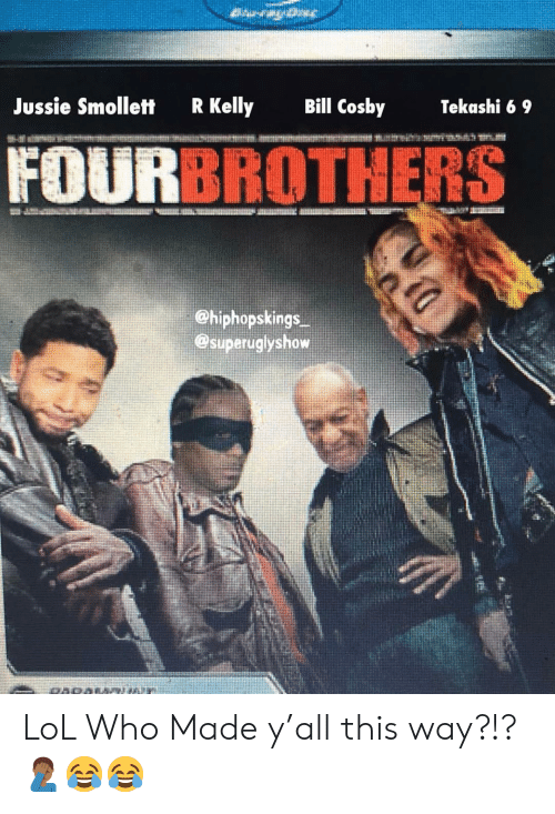 Bill Cosby, Lol, and Memes: Jussie Smollett  R Kelly  Bill Cosby  Tekashi 6 9  FOU  BROTHERS  ehiphopskings  @superuglyshow LoL Who Made y'all this way?!?🤦🏾‍♂️😂😂