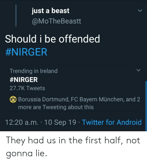 Android, Blackpeopletwitter, and Funny: just a beast  @MOTheBeastt  Should i be offended  #NIRGER  Trending in Ireland  #NIRGER  27.7K Tweets  BBorussia Dortmund, FC Bayern München, and 2  more are Tweeting about this  09  12:20 a.m. 10 Sep 19 Twitter for Android They had us in the first half, not gonna lie.