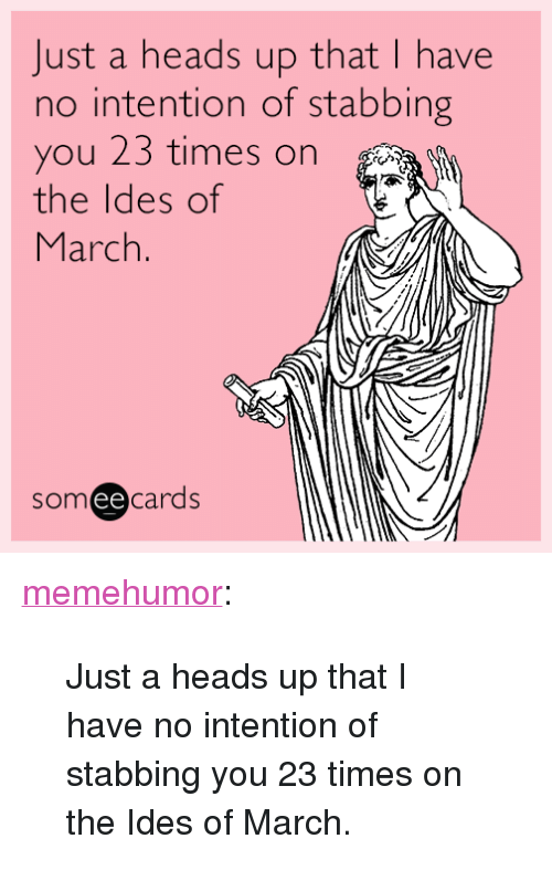 """Tumblr, Blog, and Http: Just a heads up that I have  no intention of stabbing  you 23 times on  the ldes of  March  someecards  ее <p><a href=""""http://memehumor.tumblr.com/post/158437419526/just-a-heads-up-that-i-have-no-intention-of"""" class=""""tumblr_blog"""">memehumor</a>:</p>  <blockquote><p>Just a heads up that I have no intention of stabbing you 23 times on the Ides of March.</p></blockquote>"""