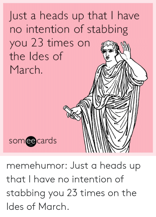 Tumblr, Blog, and Http: Just a heads up that I have  no intention of stabbing  you 23 times on  the ldes of  March  someecards  ее memehumor:  Just a heads up that I have no intention of stabbing you 23 times on the Ides of March.