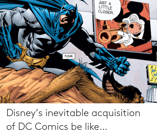 Be Like, Disney, and DC Comics: JUST A  LITTLE  CLOSER.  FOUR. Disney's inevitable acquisition of DC Comics be like…