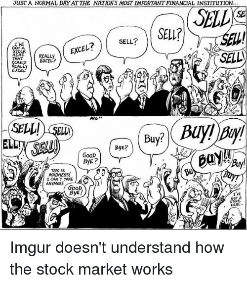 Excel, Good, and Imgur: JUST A NORMAL DAY AT THE NATIONS MOST IMPORTANT FINANCIAL INSTITUTION...  SELL  (SE  SELL?  I'VE  GOT A  STOCK  HERE  THAT  COULD  REALL  EXCEL  EXCEレ  REALLy  EXCEL?  SELL! SEL)  ELL  ByE?  GOOD  THS IS  Bu  MADNESS  ICAN'T TAKE  ANYMORE  GooD  ByE!  I VE  GOT A  STOCK  , HER Imgur doesn't understand how the stock market works