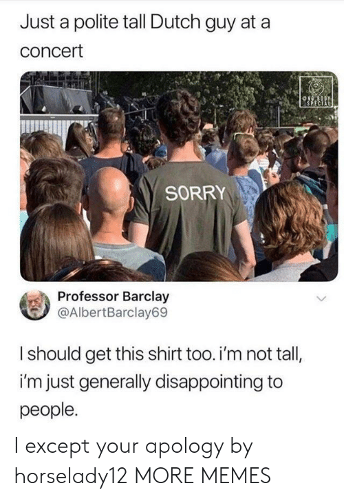 Dank, Memes, and Sorry: Just a polite tall Dutch guy at a  concert  NG BODY  SPECIAL  SORRY  Professor Barclay  @AlbertBarclay69  Ishould get this shirt too. i'm not tall,  i'm just generally disappointing to  people. I except your apology by horselady12 MORE MEMES