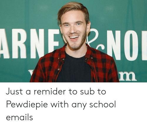 School, Pewdiepie, and Just: Just a remider to sub to Pewdiepie with any school emails