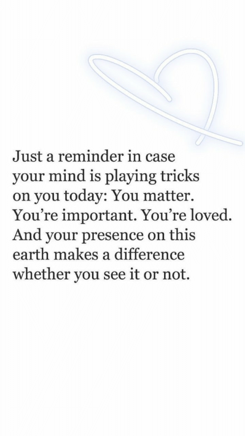 Earth, Today, and Mind: Just a reminder in case  your mind is playing tricks  on you today: You matter.  You're important. You're loved.  And your presence on this  earth makes a difference  whether you see it or not.