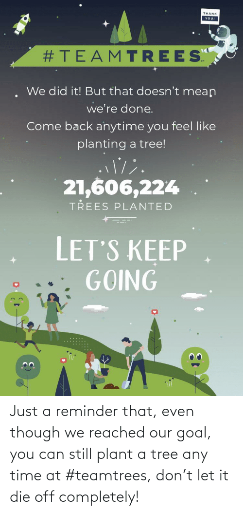 Goal, Time, and Tree: Just a reminder that, even though we reached our goal, you can still plant a tree any time at #teamtrees, don't let it die off completely!