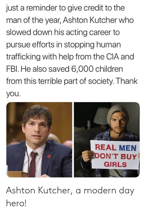 Children, Girls, and Thank You: just a reminder to give credit to the  man of the year, Ashton Kultcher who  slowed down his acting career to  pursue efforts in stopping human  trafficking with help from the CIA and  FBl. He also saved 6,000 children  from this terrible part of society. Thank  you  REAL MEN  ON'T BUY  GIRLS Ashton Kutcher, a modern day hero!