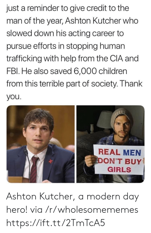 Children, Girls, and Thank You: just a reminder to give credit to the  man of the year, Ashton Kultcher who  slowed down his acting career to  pursue efforts in stopping human  trafficking with help from the CIA and  FBl. He also saved 6,000 children  from this terrible part of society. Thank  you  REAL MEN  ON'T BUY  GIRLS Ashton Kutcher, a modern day hero! via /r/wholesomememes https://ift.tt/2TmTcA5