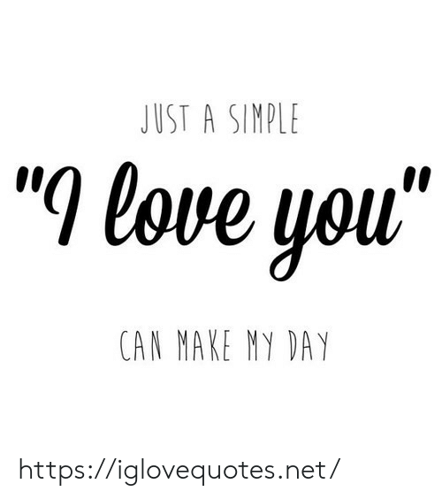 """Love, Net, and Can: JUST A SINPLE  """"l love you""""  CAN MAKE MY DAY https://iglovequotes.net/"""
