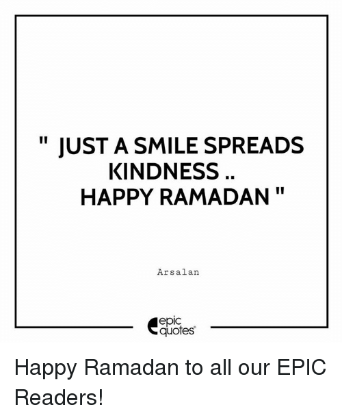 """Happy, Quotes, and Ramadan: """" JUST A SMILE SPREADS  KINDNESS  HAPPY RAMADAN""""  Arsalan  epic  quotes Happy Ramadan to all our EPIC Readers!"""