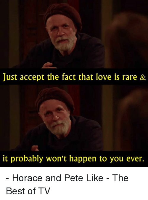 Love, Memes, and Best: Just accept the fact that love is rare &  it probably won't happen to you ever. - Horace and Pete   Like - The Best of TV