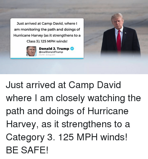 Hurricane, Trump, and Class: Just arrived at Camp David, where I  am monitoring the path and doings of  Hurricane Harvey (as it strengthens to a  Class 3). 125 MPH winds!  Donald J.  Trump  @realDonaldTrump  212 PM-25 Aug 2017 Just arrived at Camp David where I am closely watching the path and doings of Hurricane Harvey, as it strengthens to a Category 3. 125 MPH winds! BE SAFE!