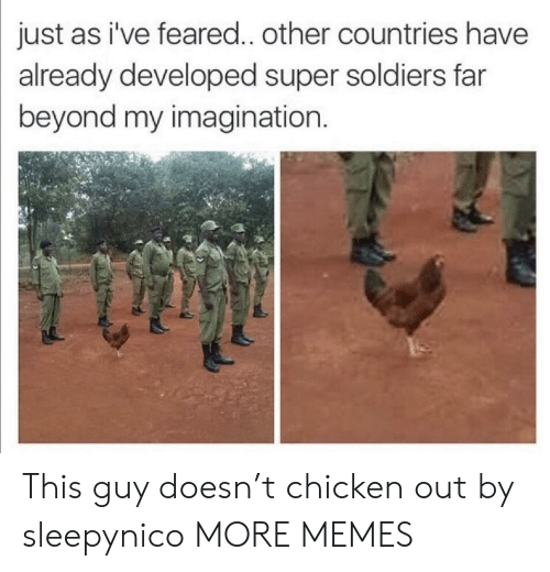 Dank, Memes, and Soldiers: just  as i've feared.. other countries have  already developed super soldiers far  beyond my imagination.  re This guy doesn't chicken out by sleepynico MORE MEMES