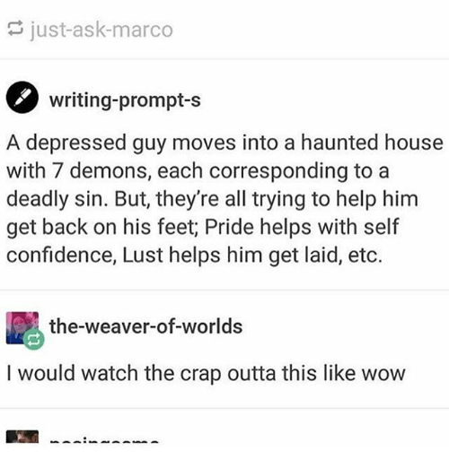 Confidence, Ironic, and Wow: just-ask-marco  writing-prompt-s  A depressed guy moves into a haunted house  with 7 demons, each corresponding to a  deadly sin. But, they're all trying to help him  get back on his feet; Pride helps with self  confidence, Lust helps him get laid, etc.  the-weaver-of-worlds  I would watch the crap outta this like wow