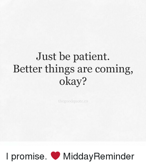 Just Be Patient Better Things Are Coming Okay The Good Quote Co I