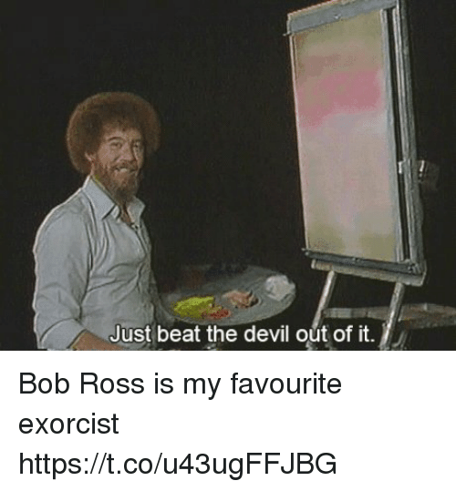 3669feff062b4 Just Beat the Devil Out of It Bob Ross Is My Favourite Exorcist ...