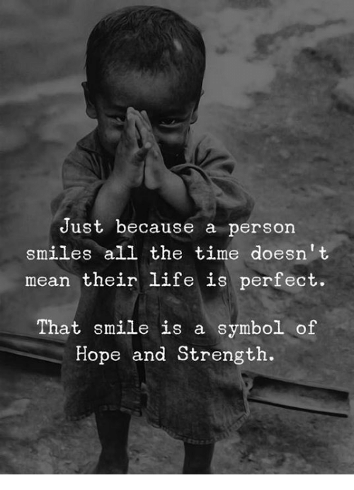 Life, Mean, and Smile: Just because a person  smiles all the time doesnt  mean their life is perfect.  That smile is a symbol of  Hope and Strength.