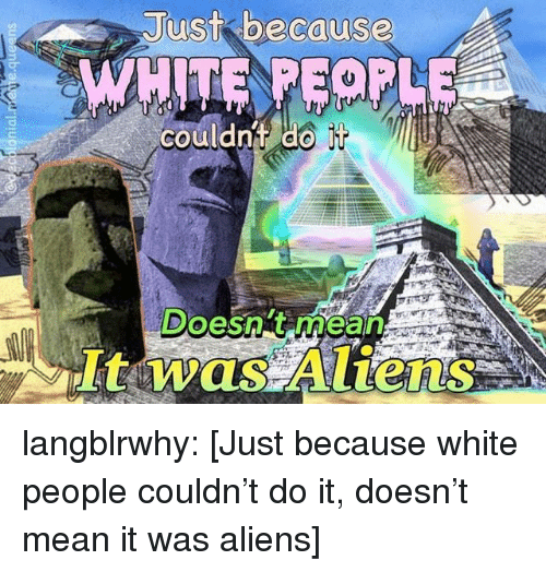 Tumblr, White People, and Aliens: Just because  couldnt do  Doesng mean langblrwhy: [Just because white people couldn't do it, doesn't mean it was aliens]