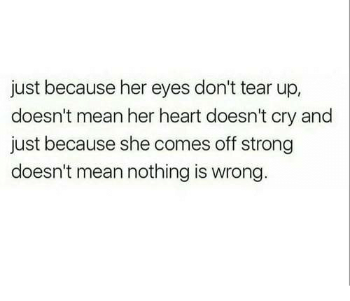 Heart, Mean, and Strong: just because her eyes don't tear up,  doesn't mean her heart doesn't cry and  just because she comes off strong  doesn't mean nothing is wrong