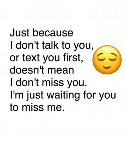 Just Because I Dont Talk To You Or Text You First C S Doesnt Mean