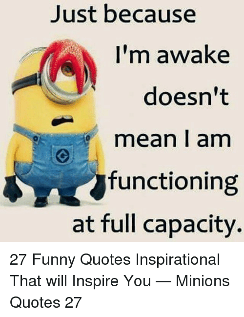 Funny, Mean, and Minions: Just because  I'm awake  doesn't  mean l am  functioning  at full capacity. 27 Funny Quotes Inspirational That will Inspire You — Minions Quotes 27