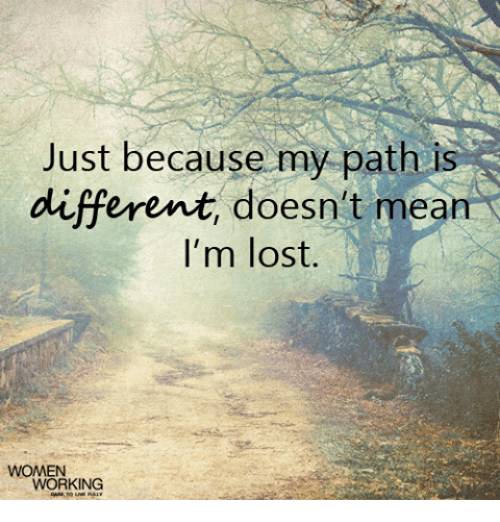 Just Because My Path Is Different Doesnt Mean Im Lost Women