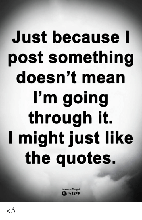 Life, Memes, and Mean: Just because  post something  doesn't mean  I'm going  through it.  Imight just like  the quotes.  Lessons Taught  By LIFE <3