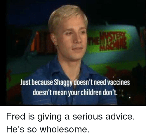 Advice, Children, and Mean: Just because Shaggy doesn't need vaccines  doesn't mean your children don't. Fred is giving a serious advice. He's so wholesome.