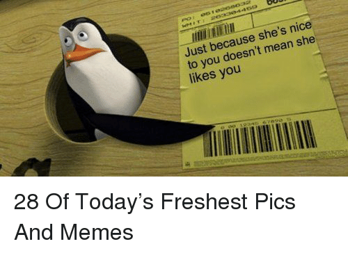 Memes, Mean, and Today: Just because she's nice  to you doesn't mean she  likes you 28 Of Today's Freshest Pics And Memes