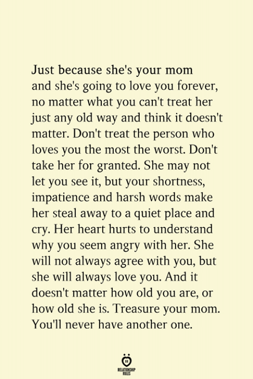 Another One, Love, and The Worst: Just because she's your mom  and she's going to love you forever,  no matter what you can't treat her  just any old way and think it doesn't  matter. Don't treat the person who  loves you the most the worst. Don't  take her for granted. She may not  let you see it, but your shortness,  impatience and harsh words make  her steal away to a quiet place and  cry. Her heart hurts to understand  why you seem angry with her. She  will not always agree with you, but  she will always love you. And it  doesn't matter how old you are, or  how old she is. Treasure your mom  You'll never have another one.  RELATIONSHIP  ES