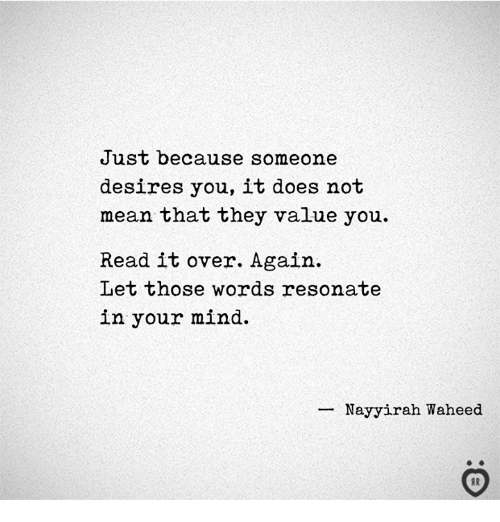 Mean, Mind, and They: Just because someone  desires you, it does not  mean that they value you  Read it over. Again  Let those words resonate  in your mind.  ーNayyirah Waheed