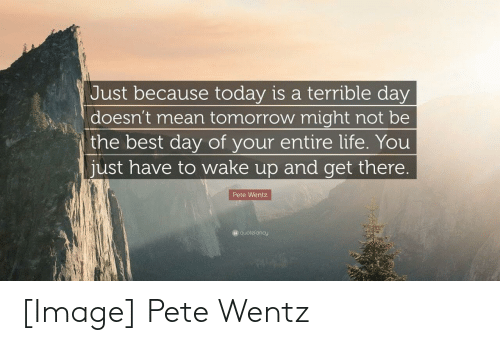 Life, Best, and Image: Just because today is a terrible day  doesn't mean tomorrow might not be  the best day of your entire life. You  just have to wake up and get there.  Pete Wentz  Gquotefancy [Image] Pete Wentz