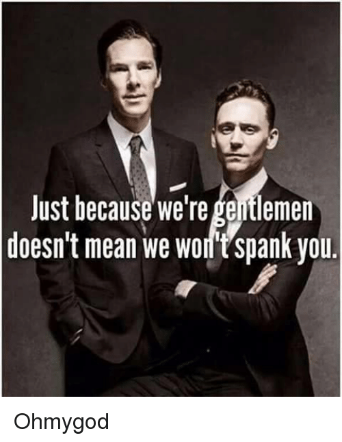 Memes, 🤖, and Gentlemen: Just because we're gentlemen  doesn't mean we Wortspank you Ohmygod