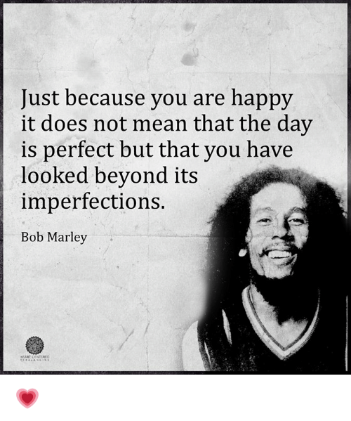 Bob Marley, Memes, and 🤖: Just because you are happy  it does not mean that the day  is perfect but that you have  looked beyond its  imperfections.  Bob Marley  HEART CENTERED 💗