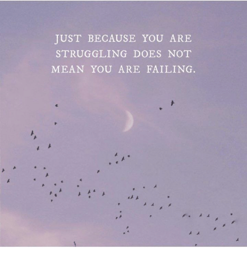 Mean, You, and Just: JUST BECAUSE YOU ARE  STRUGGLING DOES NOT  MEAN YOU ARE FAILING.