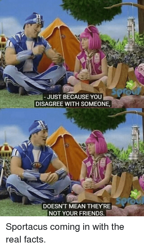 Facts, Friends, and Mean: JUST BECAUSE YOU  DISAGREE WITH SOMEONE  DOESN'T MEAN THEY RE  NOT YOUR FRIENDS. <p>Sportacus coming in with the real facts.</p>