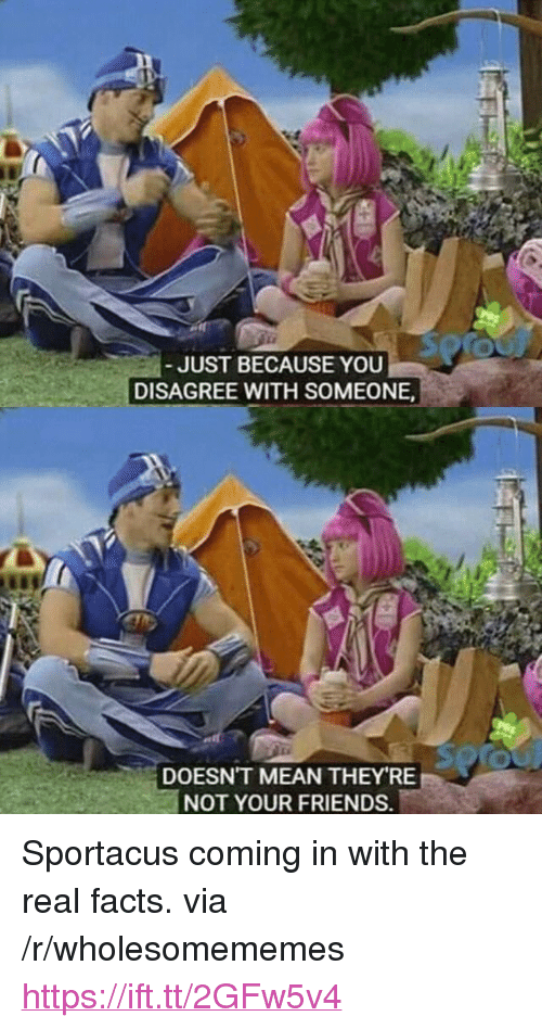 """Facts, Friends, and Mean: JUST BECAUSE YOU  DISAGREE WITH SOMEONE  DOESN'T MEAN THEY RE  NOT YOUR FRIENDS. <p>Sportacus coming in with the real facts. via /r/wholesomememes <a href=""""https://ift.tt/2GFw5v4"""">https://ift.tt/2GFw5v4</a></p>"""