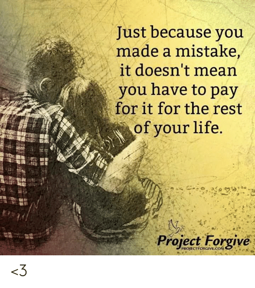 Life, Memes, and 🤖: Just because you  made a mistake,  it doesn't mearn  you have to pay  for it for the rest  of your life  Project Forgive  PROJECTFORGIVE COM. <3