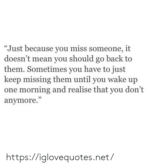 "Mean, Back, and Net: ""Just because you miss someone, it  doesn't mean you should go back to  them. Sometimes you have to just  keep missing them until you wake up  one morning and realise that you don't  anymore.""  5 https://iglovequotes.net/"