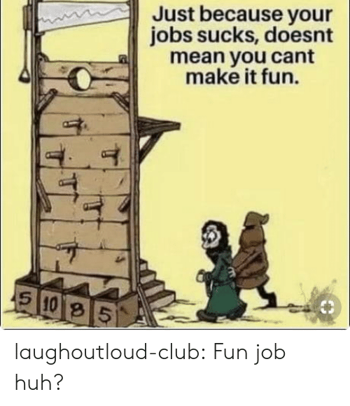 Club, Huh, and Tumblr: Just because your  jobs sucks, doesnt  a mean you cant  make it fun.  8 laughoutloud-club:  Fun job huh?