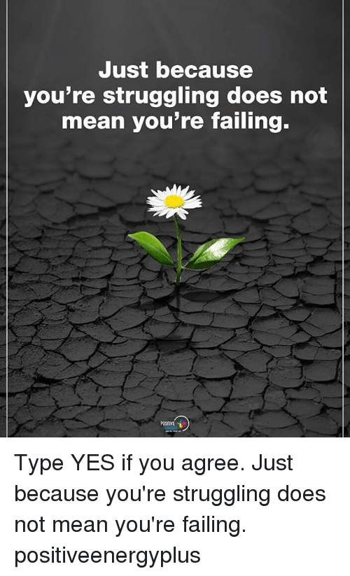 Memes, Mean, and 🤖: Just because  you're struggling does not  mean you're failing.  POSITIVE Type YES if you agree. Just because you're struggling does not mean you're failing. positiveenergyplus