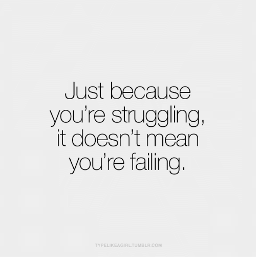 Mean, Com, and Youre: Just because  you're struggling,  it doesn't mean  you're failing.  TYPELIKEAGIRLTUMBLR.COM