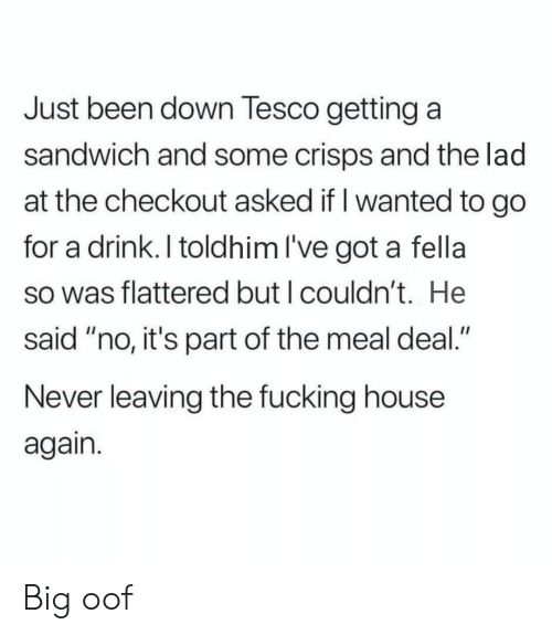 """Fucking, House, and Fella: Just been down Tesco getting a  sandwich and some crisps and the lad  at the checkout asked if I wanted to go  for a drink. I toldhim I've got a fella  so was flattered but I couldn't. He  said """"no, it's part of the meal deal.""""  Never leaving the fucking house  again Big oof"""