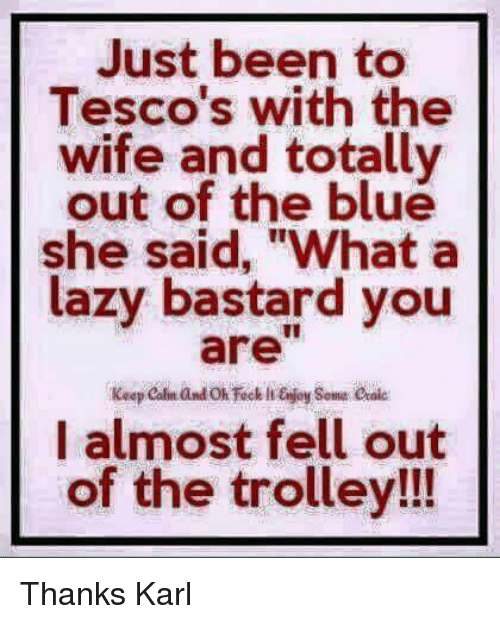"""Lazy, Memes, and Blue: Just been to  Tesco's with the  wife and totally  out of the blue  she said, """"What a  lazy bastard you  I almost fell out  of the trolley!!! Thanks Karl"""