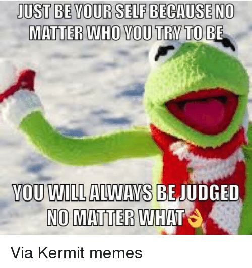 Kermit the Frog, Meme, and Judge: JUST BEYOURSELF BECAUSE NO  MATTER WHO YOU TRY TO BE  YOU WILL ALWAYS BE JUDGED  NO MATTER  WHAT Via Kermit memes