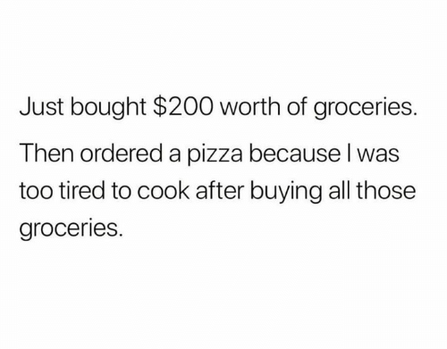 Memes, Pizza, and 🤖: Just bought $200 worth of groceries.  Then ordered a pizza because l was  too tired to cook after buying all those  groceries.